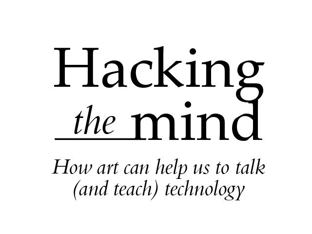 Hacking the mind: How Art can help us to talk (and teach) technology